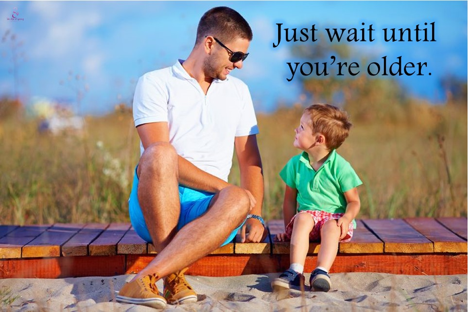 just wait until you are older